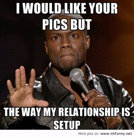 I would like your pics but the way my relationship is setup Cool Memes