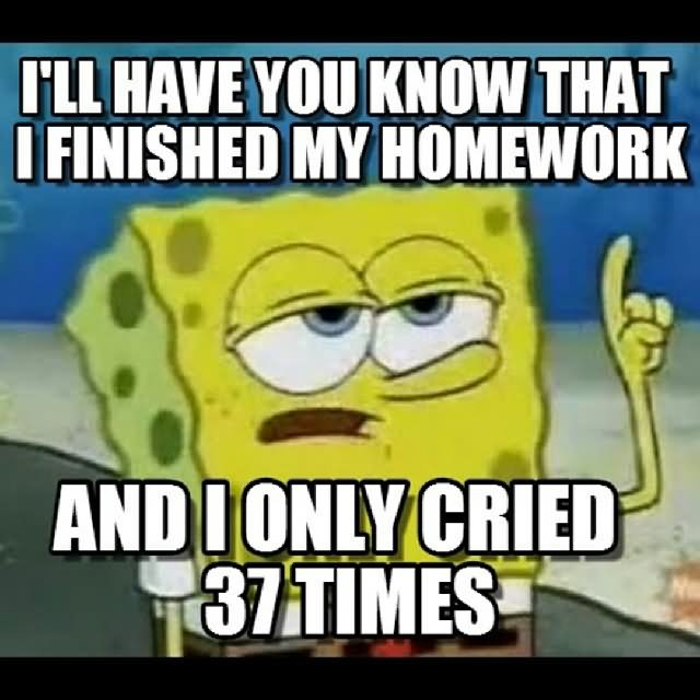 I'll have you know that i finished my Homework Meme