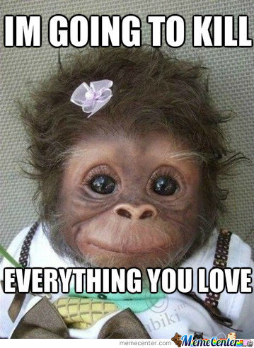 I'm going to kill everything you love Monkey Meme