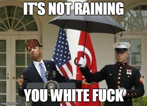 It's not raining you white fuck Obama Meme
