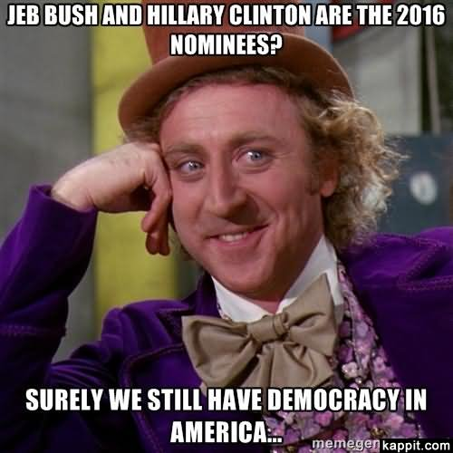 Jeb buch and hillary clinton are the 2016 nominees surely we Hillary Clinton Meme