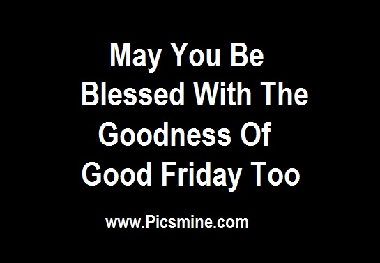 May You Be Blessed With The Goodness Of Good Friday Too