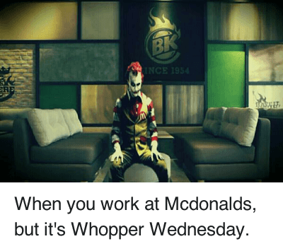 Mcdonalds Meme When you work at mcdonalds but it's whopper wednesday