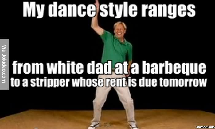 My dance style ranges from white dad at a barbeque Dance Meme