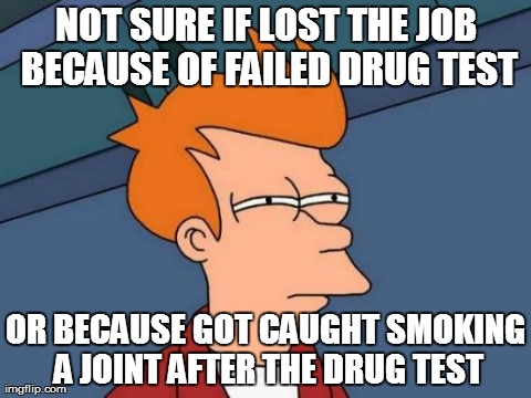 Not sure if lost the job because of failed drug test Drugs Meme