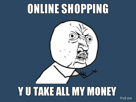 Online shopping y u take all my money Online Meme