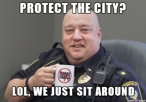 Protect the city lol we just sit around Cop Memes