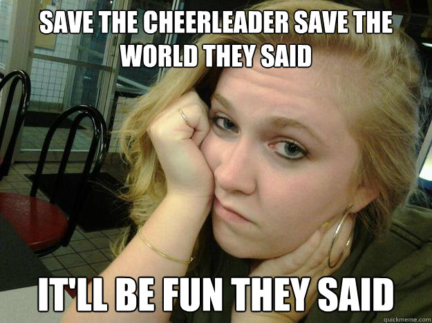 Save the cheerleader save the world they said Cheerleading Meme