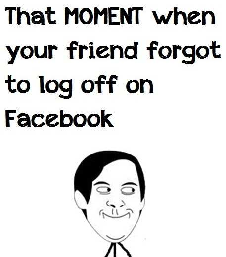 That moment when your friend forgot to log off on Facebook Meme
