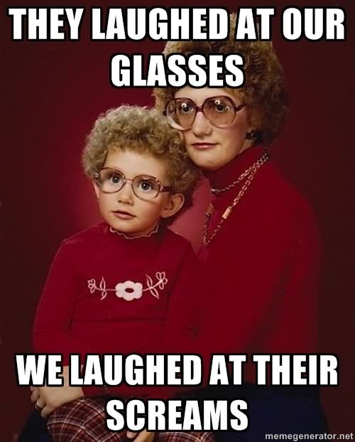 They laughed at our glasses we laughed at their screams Glasses Memes