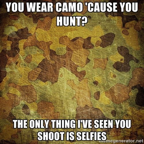 You wear camo cause you hunt the only thing Camouflage Meme