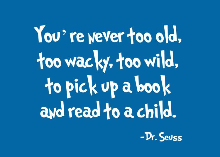 You're Never Too Old Too Wacky Too Wild To Pick Up A Book And Read To A Child Dr. Seuss
