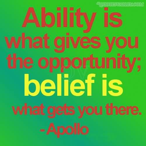 Ability Quotes ability is what gives you the opportunity belief is