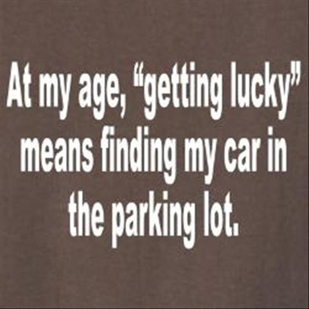 Age Quotes at my age getting lucky means finding my car in the
