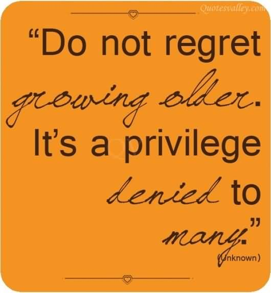 Age Quotes do not regret growing older it's a privilege