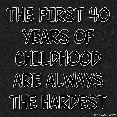 Age Quotes the first 40 years of childhood are always the hardest
