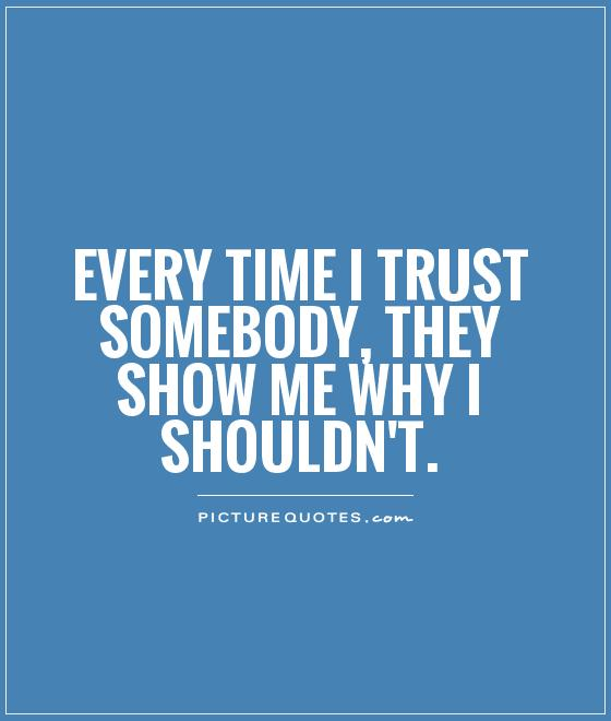 Broken Trust Quotes Every time i trust somebody they show me why