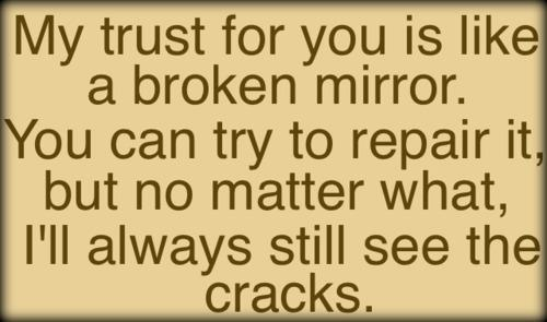 Broken Trust Quotes My trust for you is like a broken mirror you can try to