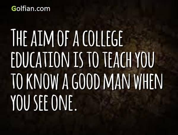 College Quotes The aim of college education is to teach you