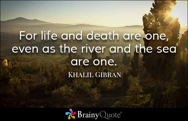 Death Quotes For life and death are one even as the river and the sea are one