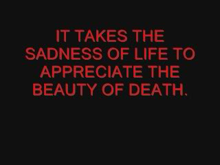 Death Quotes It takes the sadness of life to appreciate the beautiful of death
