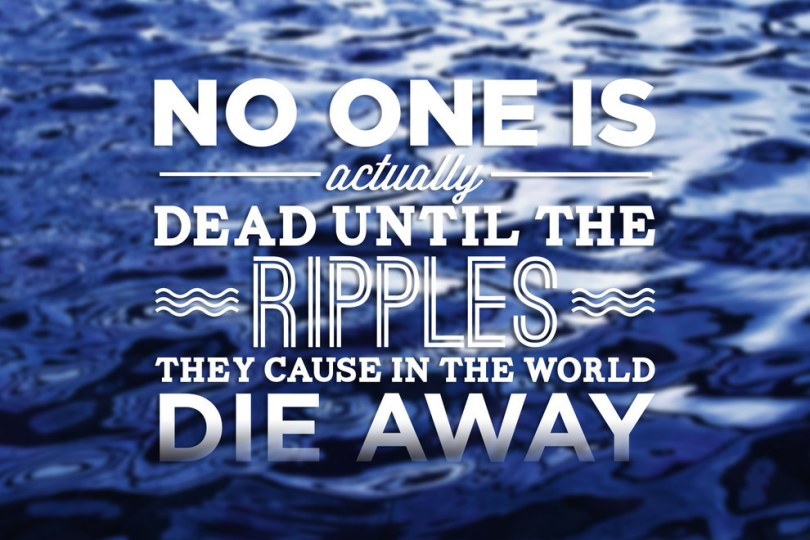Death Quotes No one is actually dead untill the ripples they cause in the world