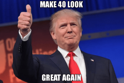 Donald Trump Birthday Meme make 40 look great again
