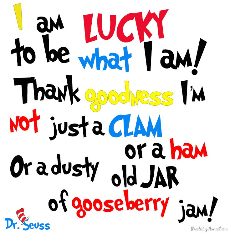 Dr Seuss Quotes I am lucky to be what i am thank goodness im not just a clam or