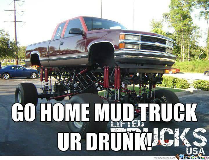 Go home mud truck ur drunk Truck Memes