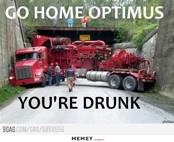 Go home optimus you're drunk Truck Memes