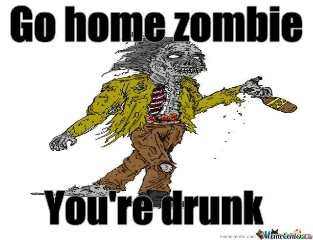 Go home zombie you're drunk Zombie Meme