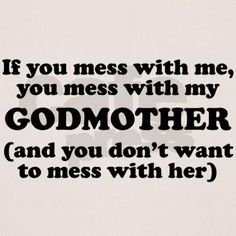 Godmother Quotes if you mess with me you mess with my godmother