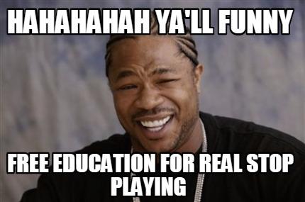 Hahahahahaha ya'll funny free education Stop Memes