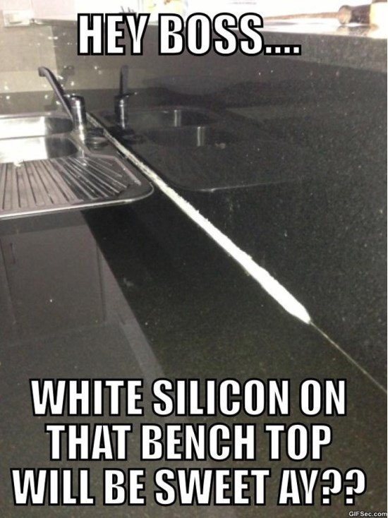 Hey boss white silicon on that bench top will Shit Meme