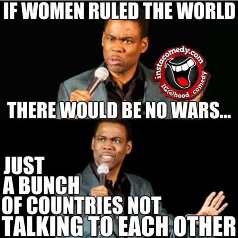 If women ruled the world there would be no wars War Memes