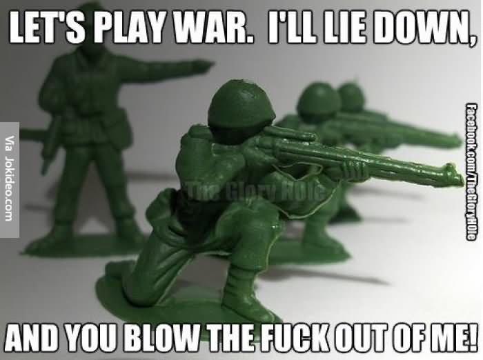 Lets play war I'll lie down and you blow the War Meme