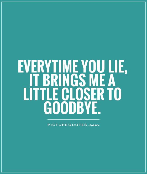 Lie Quotes everytime you lie it brings me a little closer to