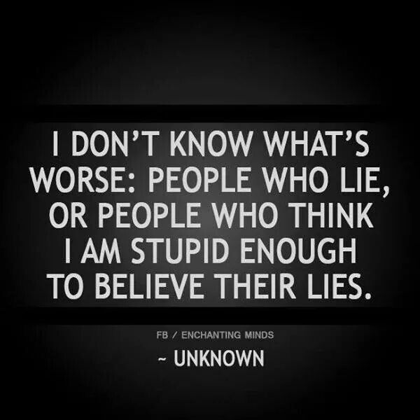 Lie Quotes i don't know whats worse people who lie or people who think i am stupid enough to