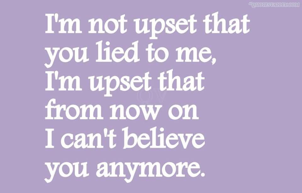 Lie Quotes im not upset that you lied to me