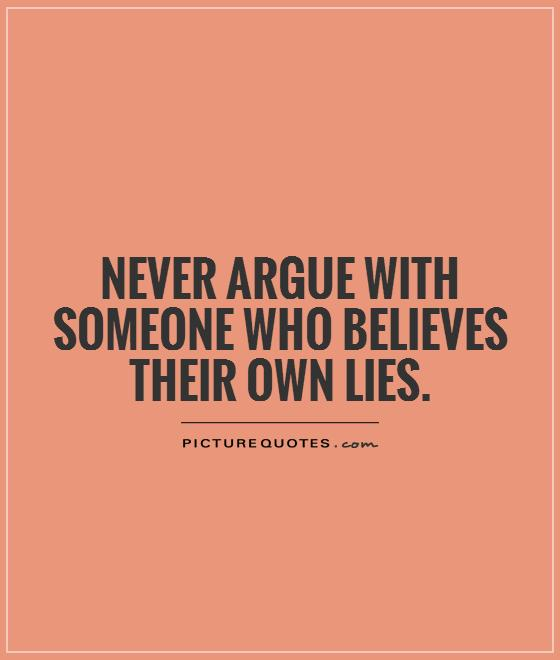 Lie Quotes never argue with someone who believes their own lies