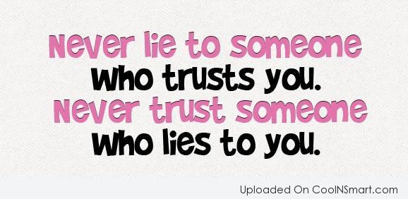 Lie Quotes never lie to someone who trusts you never trust someone who liee to you