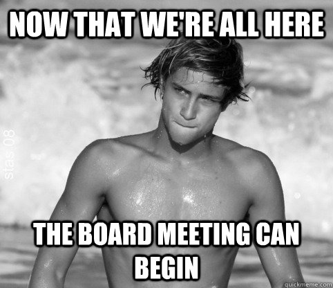 Now that we're all here the board meeting can begin Surfing Meme