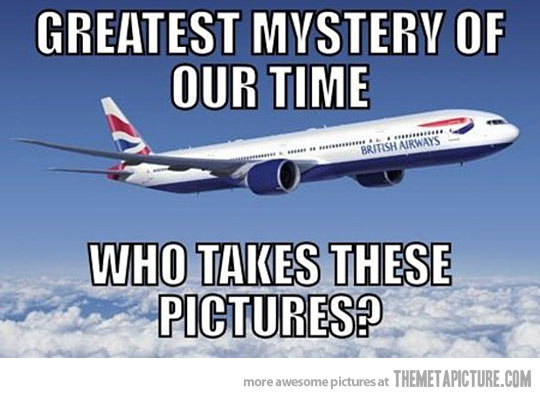 Plane Meme Greatest mystery of our time who takes these pictures