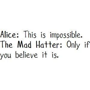 Possible Quotes Alice this is impossible the mad hatter only if you believe it is