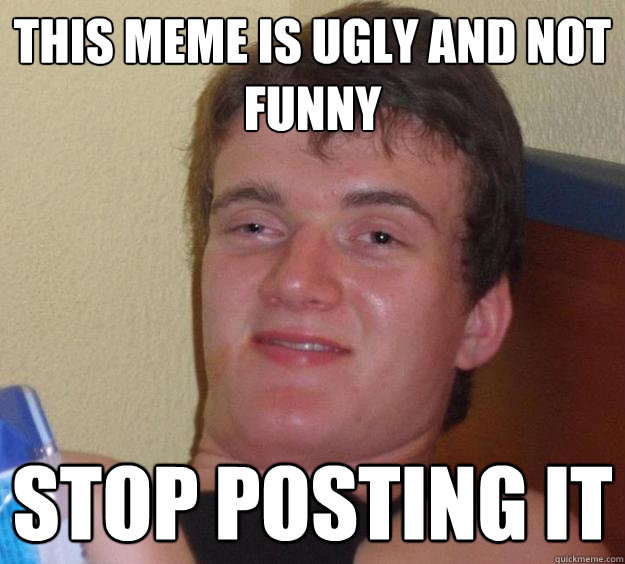 Stop Meme This meme is ugly and not funny stop