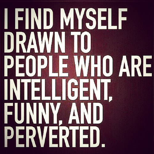 Tbt Quotes I find myself drawn to people who are intelligent funny and perverted