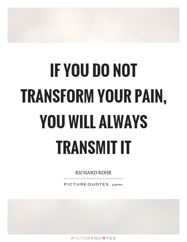 Transform Quotes if you do not transform your pain you will always transmit it