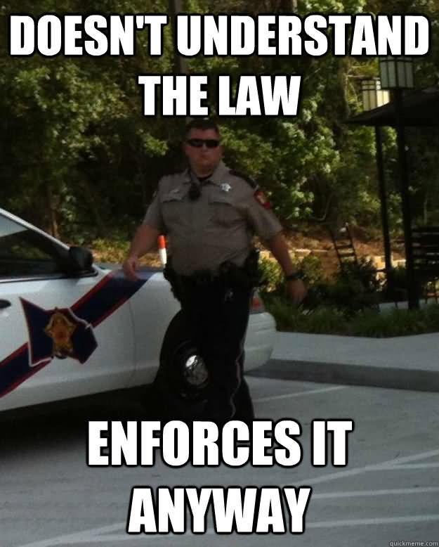 Truck Memes Doesn't understand the law enforces it anyway