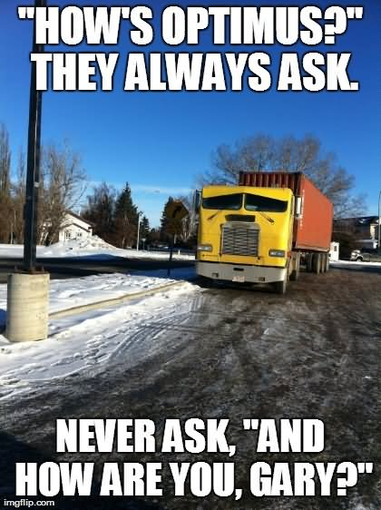 Truck Memes How's optimus they always ask never ask and how are you