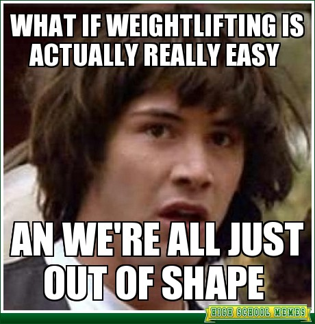 Weightlifting Memes What if weightlifting is actually really easy